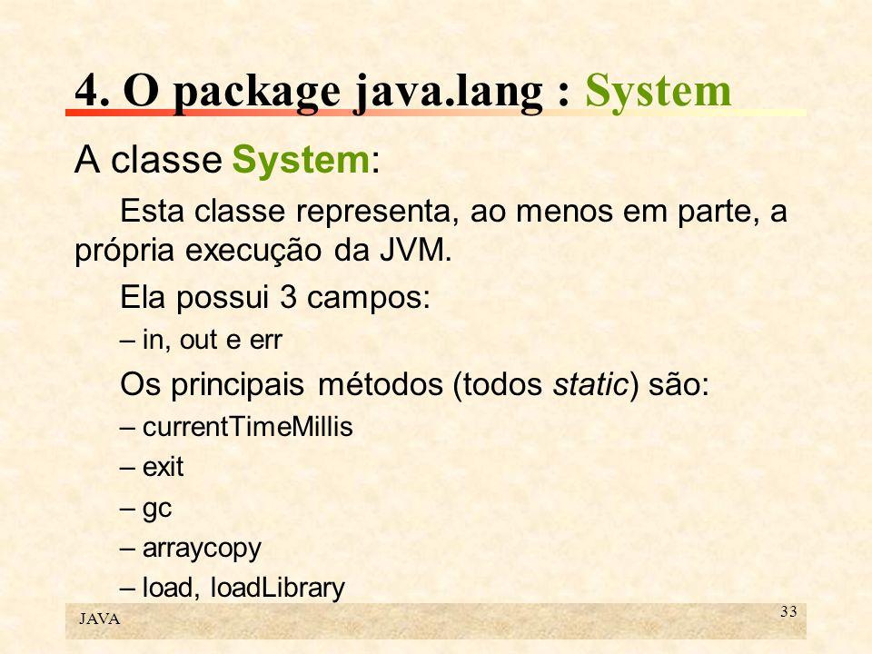 JAVA 33 4. O package java.lang : System A classe System: Esta classe representa, ao menos em parte, a própria execução da JVM. Ela possui 3 campos: –