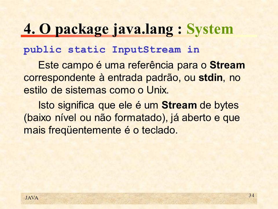 JAVA 34 4. O package java.lang : System public static InputStream in Este campo é uma referência para o Stream correspondente à entrada padrão, ou std