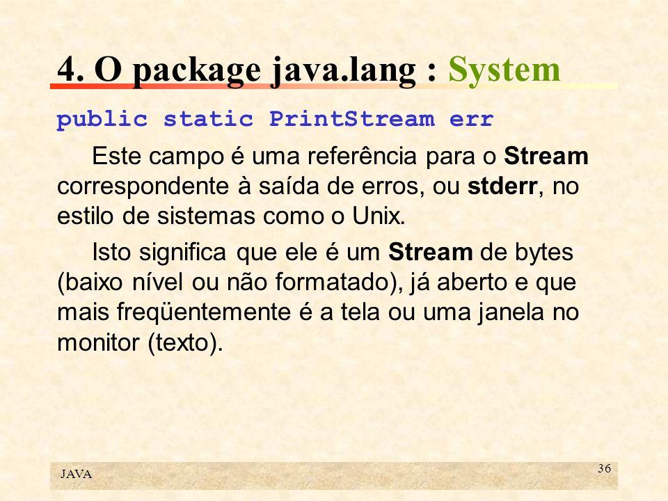 JAVA 36 4. O package java.lang : System public static PrintStream err Este campo é uma referência para o Stream correspondente à saída de erros, ou st