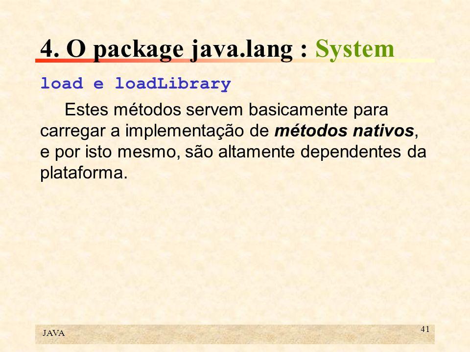 JAVA 41 4. O package java.lang : System load e loadLibrary Estes métodos servem basicamente para carregar a implementação de métodos nativos, e por is