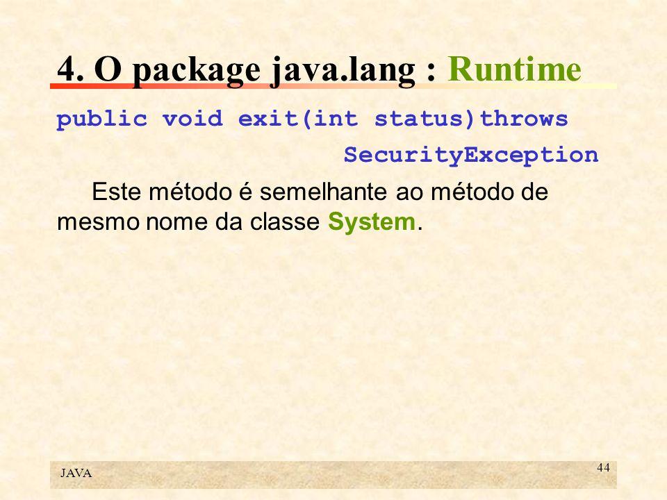 JAVA 44 4. O package java.lang : Runtime public void exit(int status)throws SecurityException Este método é semelhante ao método de mesmo nome da clas