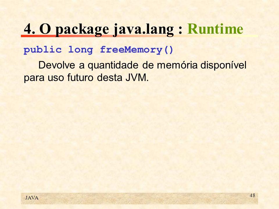 JAVA 48 4. O package java.lang : Runtime public long freeMemory() Devolve a quantidade de memória disponível para uso futuro desta JVM.