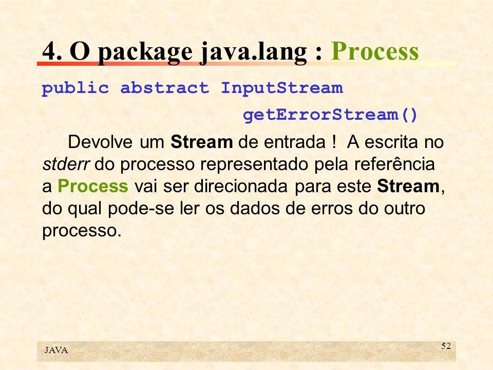 JAVA 52 4. O package java.lang : Process public abstract InputStream getErrorStream() Devolve um Stream de entrada ! A escrita no stderr do processo r