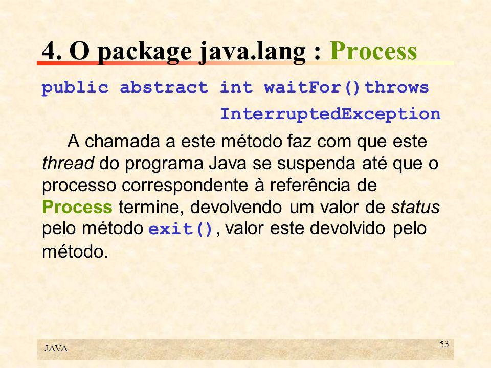 JAVA 53 4. O package java.lang : Process public abstract int waitFor()throws InterruptedException A chamada a este método faz com que este thread do p