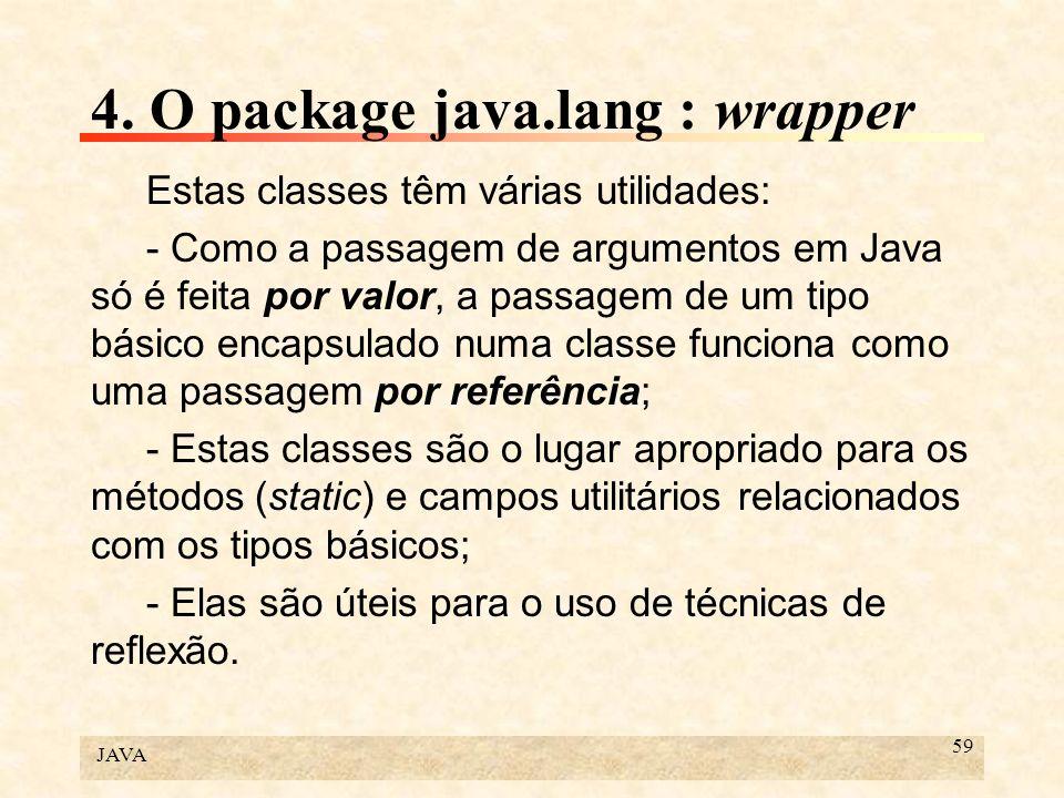 JAVA 59 4. O package java.lang : wrapper Estas classes têm várias utilidades: - Como a passagem de argumentos em Java só é feita por valor, a passagem