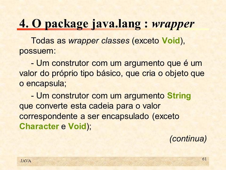 JAVA 61 4. O package java.lang : wrapper Todas as wrapper classes (exceto Void), possuem: - Um construtor com um argumento que é um valor do próprio t