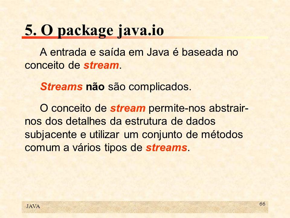 JAVA 66 5. O package java.io A entrada e saída em Java é baseada no conceito de stream. Streams não são complicados. O conceito de stream permite-nos