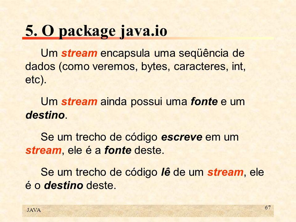 JAVA 67 5. O package java.io Um stream encapsula uma seqüência de dados (como veremos, bytes, caracteres, int, etc). Um stream ainda possui uma fonte