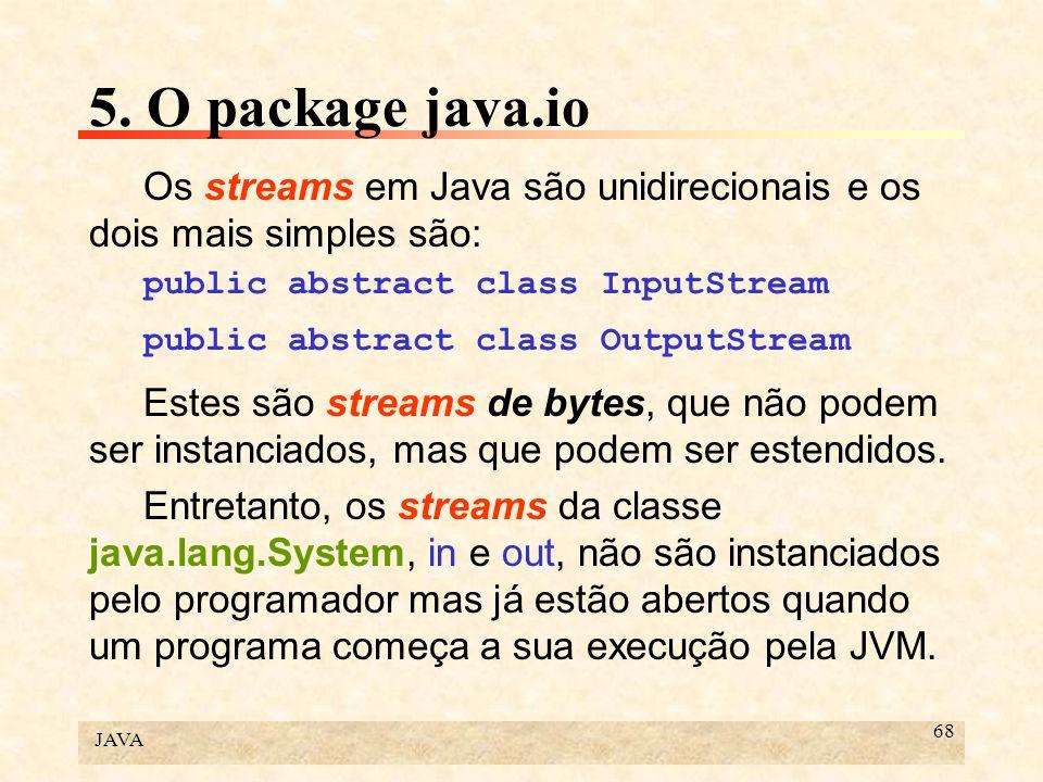 JAVA 68 5. O package java.io Os streams em Java são unidirecionais e os dois mais simples são: public abstract class InputStream public abstract class