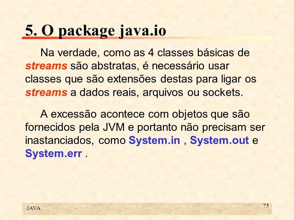 JAVA 75 5. O package java.io Na verdade, como as 4 classes básicas de streams são abstratas, é necessário usar classes que são extensões destas para l