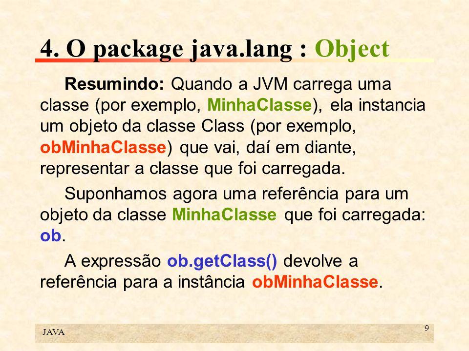 JAVA 9 4. O package java.lang : Object Resumindo: Quando a JVM carrega uma classe (por exemplo, MinhaClasse), ela instancia um objeto da classe Class