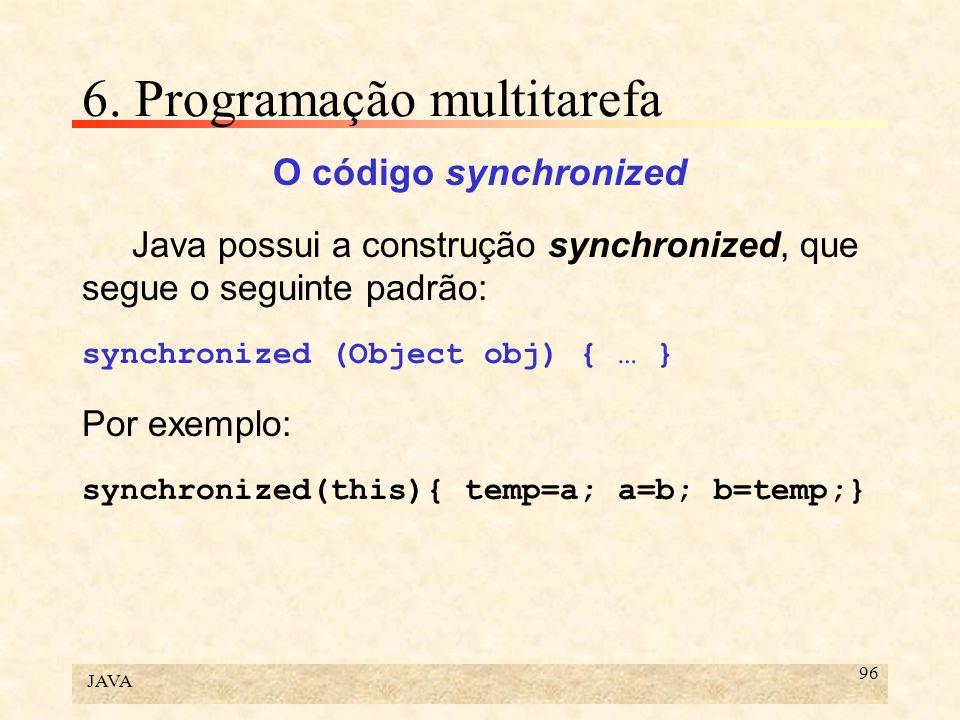 JAVA 96 6. Programação multitarefa O código synchronized Java possui a construção synchronized, que segue o seguinte padrão: synchronized (Object obj)