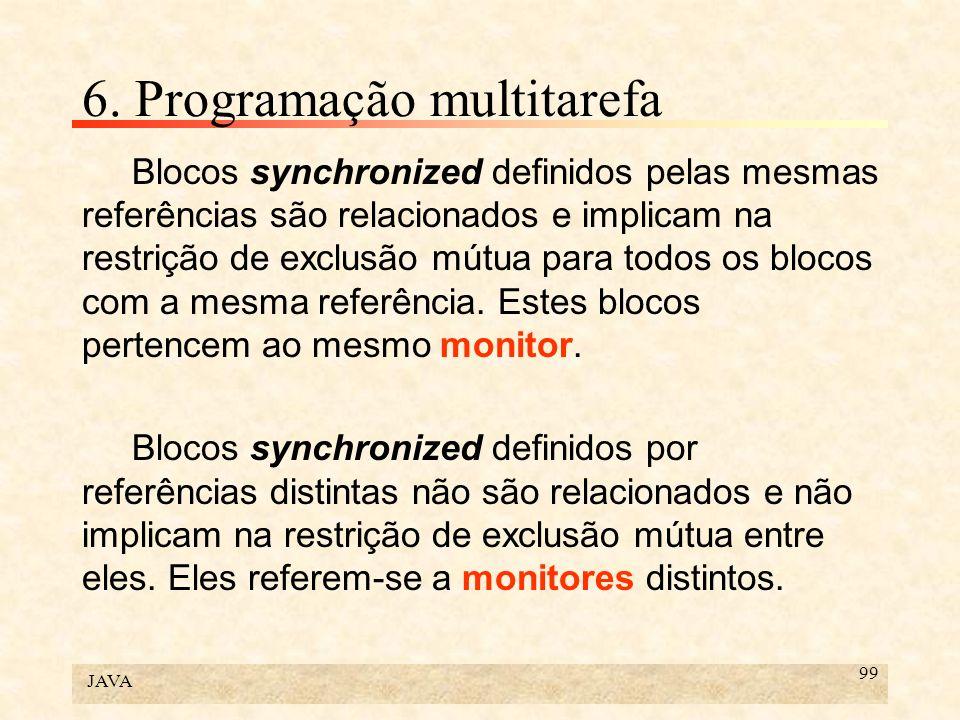 JAVA 99 6. Programação multitarefa Blocos synchronized definidos pelas mesmas referências são relacionados e implicam na restrição de exclusão mútua p
