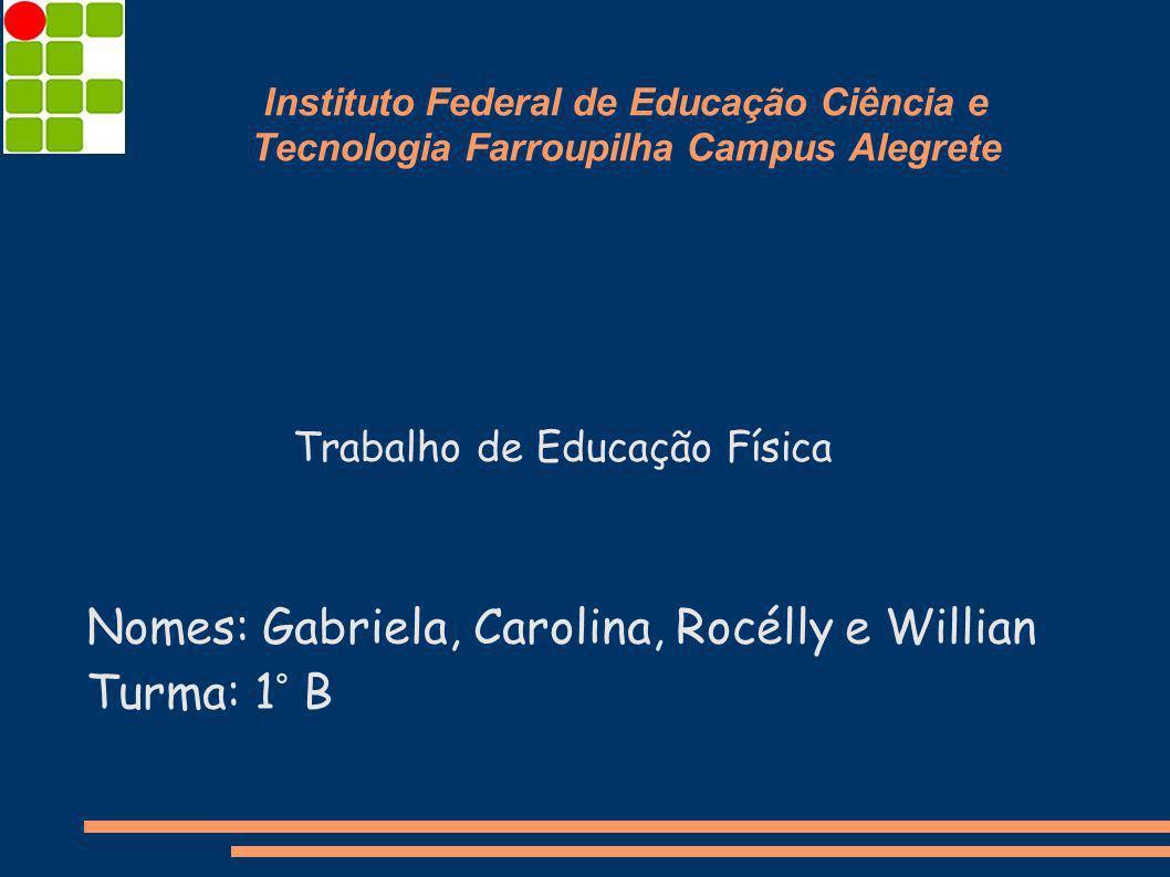 Instituto Federal de Educação Ciência e Tecnologia Farroupilha Campus Alegrete Nomes: Gabriela, Carolina, Rocélly e Willian Turma: 1° B Trabalho de Ed
