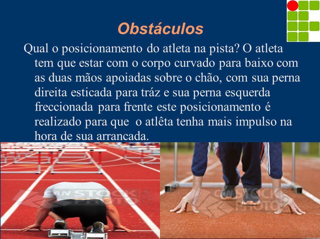 Obstáculos Qual o posicionamento do atleta na pista? O atleta tem que estar com o corpo curvado para baixo com as duas mãos apoiadas sobre o chão, com