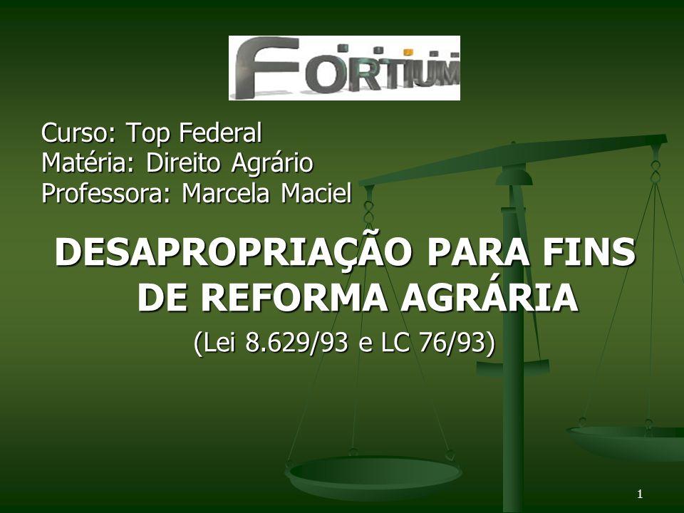 Curso: Top Federal Matéria: Direito Agrário Professora: Marcela Maciel DESAPROPRIAÇÃO PARA FINS DE REFORMA AGRÁRIA (Lei 8.629/93 e LC 76/93) 1