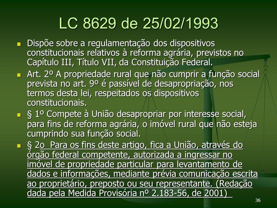 LC 8629 de 25/02/1993 Dispõe sobre a regulamentação dos dispositivos constitucionais relativos à reforma agrária, previstos no Capítulo III, Título VII, da Constituição Federal.