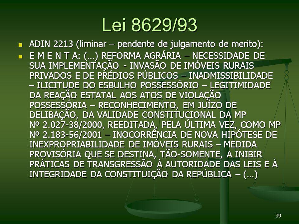 Lei 8629/93 ADIN 2213 (liminar – pendente de julgamento de merito): ADIN 2213 (liminar – pendente de julgamento de merito): E M E N T A: (…) REFORMA AGRÁRIA – NECESSIDADE DE SUA IMPLEMENTAÇÃO - INVASÃO DE IMÓVEIS RURAIS PRIVADOS E DE PRÉDIOS PÚBLICOS – INADMISSIBILIDADE – ILICITUDE DO ESBULHO POSSESSÓRIO – LEGITIMIDADE DA REAÇÃO ESTATAL AOS ATOS DE VIOLAÇÃO POSSESSÓRIA – RECONHECIMENTO, EM JUÍZO DE DELIBAÇÃO, DA VALIDADE CONSTITUCIONAL DA MP Nº 2.027-38/2000, REEDITADA, PELA ÚLTIMA VEZ, COMO MP Nº 2.183-56/2001 – INOCORRÊNCIA DE NOVA HIPÓTESE DE INEXPROPRIABILIDADE DE IMÓVEIS RURAIS – MEDIDA PROVISÓRIA QUE SE DESTINA, TÃO-SOMENTE, A INIBIR PRÁTICAS DE TRANSGRESSÃO À AUTORIDADE DAS LEIS E À INTEGRIDADE DA CONSTITUIÇÃO DA REPÚBLICA – (…) E M E N T A: (…) REFORMA AGRÁRIA – NECESSIDADE DE SUA IMPLEMENTAÇÃO - INVASÃO DE IMÓVEIS RURAIS PRIVADOS E DE PRÉDIOS PÚBLICOS – INADMISSIBILIDADE – ILICITUDE DO ESBULHO POSSESSÓRIO – LEGITIMIDADE DA REAÇÃO ESTATAL AOS ATOS DE VIOLAÇÃO POSSESSÓRIA – RECONHECIMENTO, EM JUÍZO DE DELIBAÇÃO, DA VALIDADE CONSTITUCIONAL DA MP Nº 2.027-38/2000, REEDITADA, PELA ÚLTIMA VEZ, COMO MP Nº 2.183-56/2001 – INOCORRÊNCIA DE NOVA HIPÓTESE DE INEXPROPRIABILIDADE DE IMÓVEIS RURAIS – MEDIDA PROVISÓRIA QUE SE DESTINA, TÃO-SOMENTE, A INIBIR PRÁTICAS DE TRANSGRESSÃO À AUTORIDADE DAS LEIS E À INTEGRIDADE DA CONSTITUIÇÃO DA REPÚBLICA – (…) 39