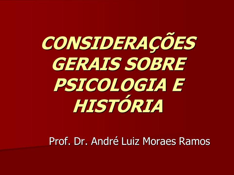 CONSIDERAÇÕES GERAIS SOBRE PSICOLOGIA E HISTÓRIA Prof. Dr. André Luiz Moraes Ramos