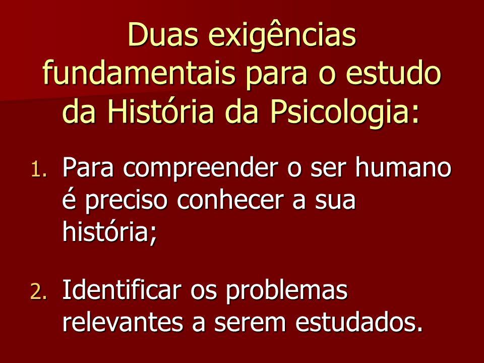 Duas exigências fundamentais para o estudo da História da Psicologia: 1. Para compreender o ser humano é preciso conhecer a sua história; 2. Identific