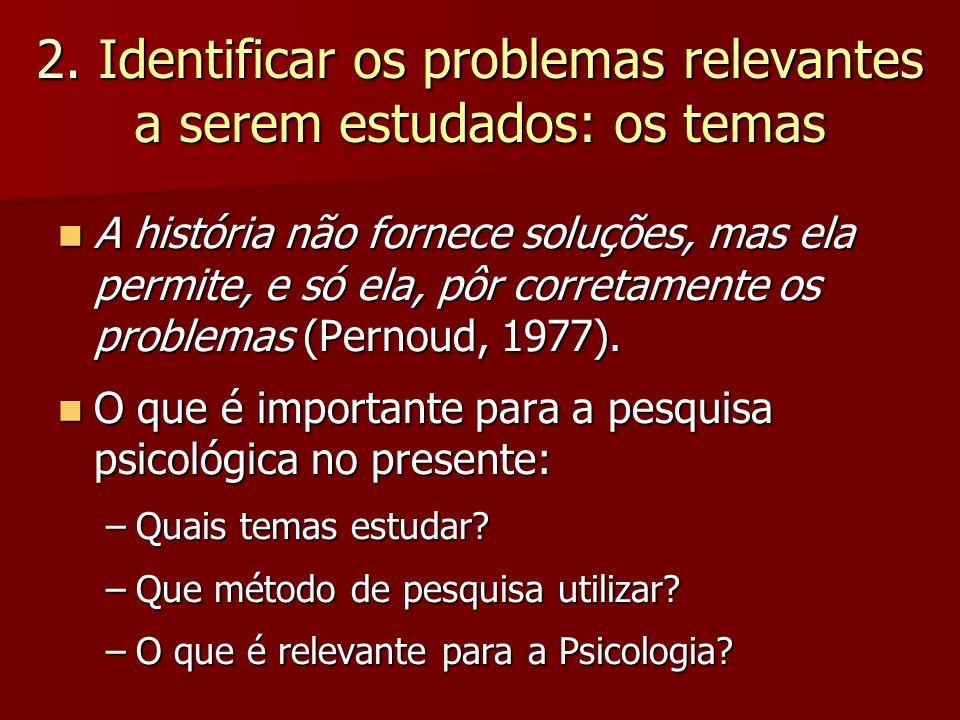 2. Identificar os problemas relevantes a serem estudados: os temas A história não fornece soluções, mas ela permite, e só ela, pôr corretamente os pro