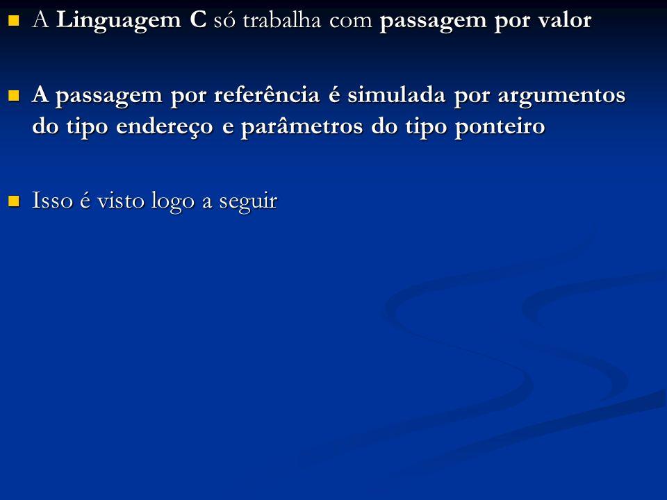 A Linguagem C só trabalha com passagem por valor A Linguagem C só trabalha com passagem por valor A passagem por referência é simulada por argumentos