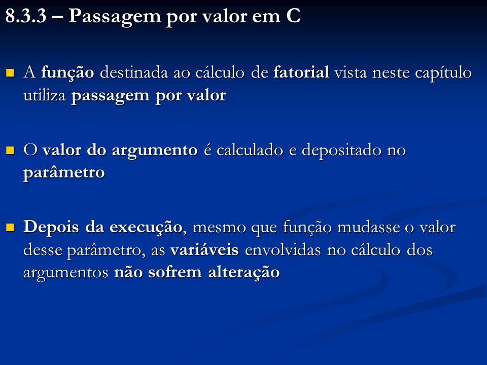 8.3.3 – Passagem por valor em C A função destinada ao cálculo de fatorial vista neste capítulo utiliza passagem por valor A função destinada ao cálcul