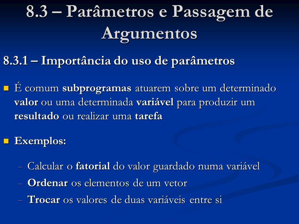8.5.3 – Comunicação entre funções Funções se comunicam entre si através de variáveis globais, parâmetros por valor, parâmetros por referência e valores retornados Funções se comunicam entre si através de variáveis globais, parâmetros por valor, parâmetros por referência e valores retornados int a; void main () { int b, c, d; a = 10; b = 20; c = 30; d = ff (b, &c); printf (- - -, a, b, c, d); } int ff (int x, int *y) { int z; z = x + a + *y; a = 1; *y = 2; return z; } a bc d xyz Exemplo