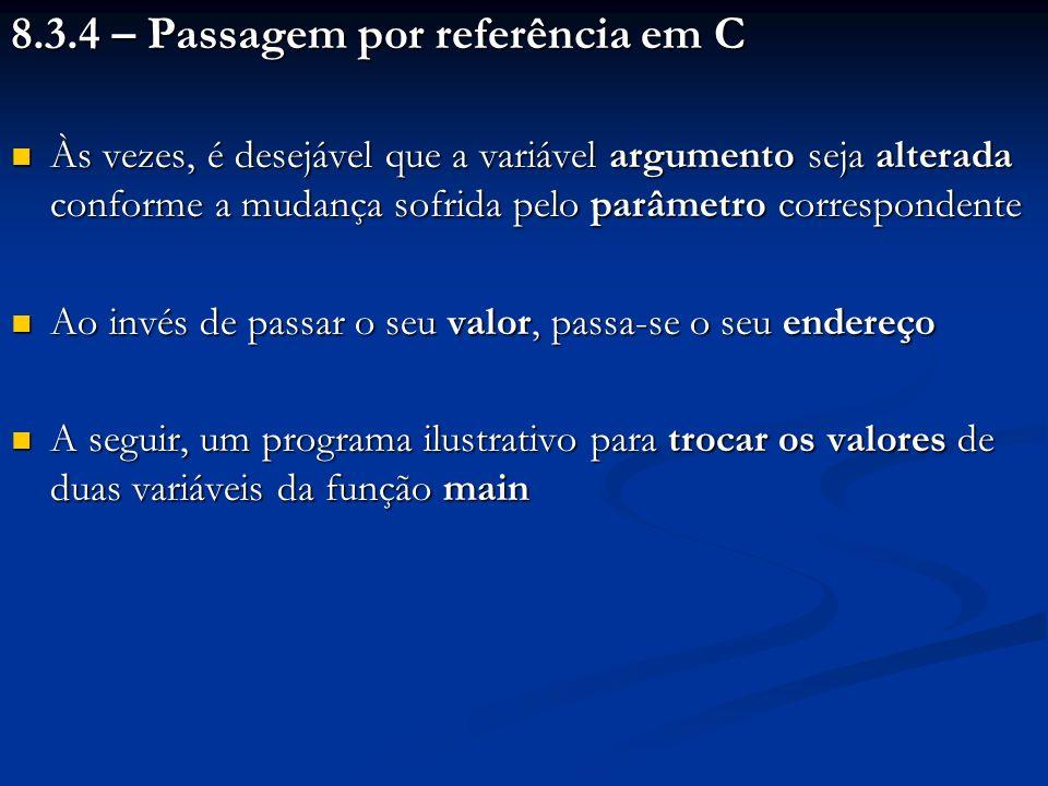 8.3.4 – Passagem por referência em C Às vezes, é desejável que a variável argumento seja alterada conforme a mudança sofrida pelo parâmetro correspond