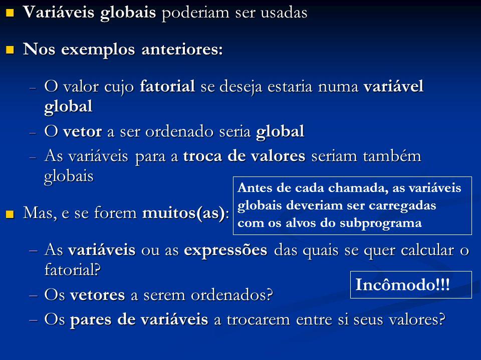 Variáveis globais: comunicação nos 2 sentidos Variáveis globais: comunicação nos 2 sentidos Parâmetros por valor: da invocadora para a invocada Parâmetros por valor: da invocadora para a invocada Parâmetros por referência: comunicação nos 2 sentidos Parâmetros por referência: comunicação nos 2 sentidos Valores retornados: da invocada para a invocadora Valores retornados: da invocada para a invocadora int a; void main () { int b, c, d; a = 10; b = 20; c = 30; d = ff (b, &c); printf (- - -, a, b, c, d); } int ff (int x, int *y) { int z; z = x + a + *y; a = 1; *y = 2; return z; } a bc d xyz retorno
