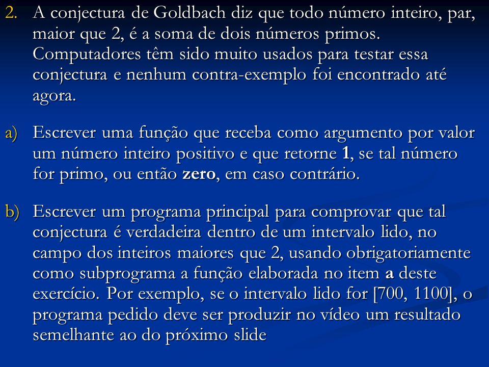 2.A conjectura de Goldbach diz que todo número inteiro, par, maior que 2, é a soma de dois números primos. Computadores têm sido muito usados para tes