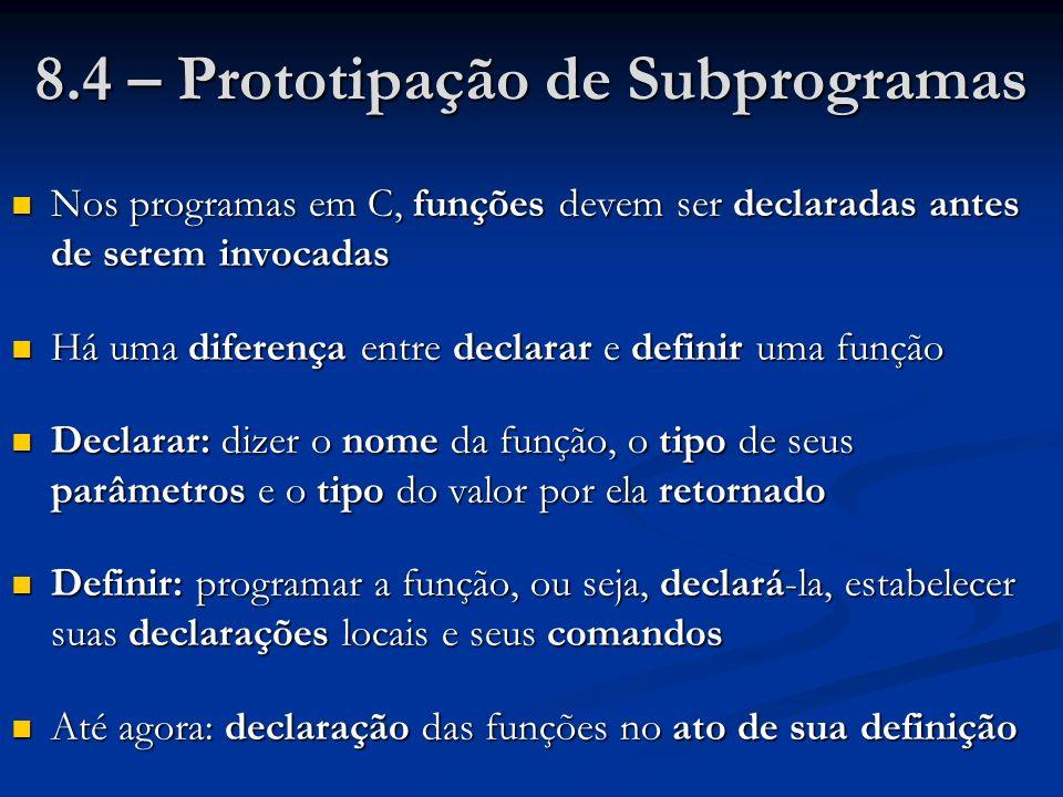 8.4 – Prototipação de Subprogramas Nos programas em C, funções devem ser declaradas antes de serem invocadas Nos programas em C, funções devem ser dec