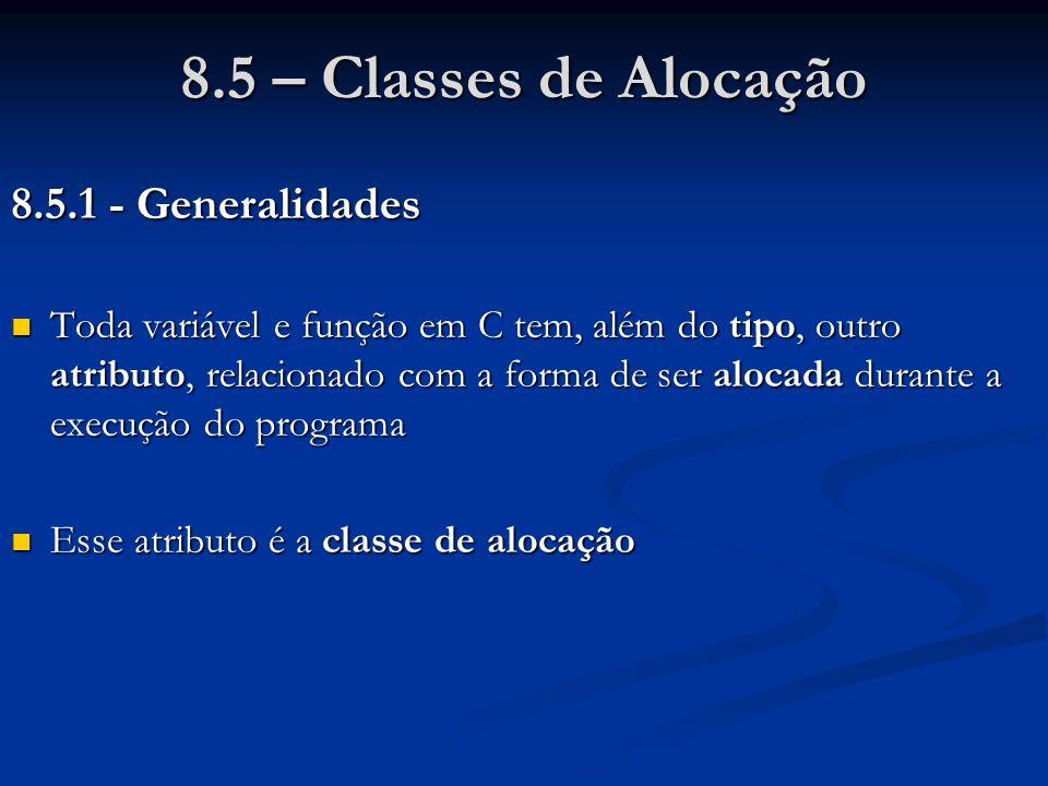 8.5 – Classes de Alocação 8.5.1 - Generalidades Toda variável e função em C tem, além do tipo, outro atributo, relacionado com a forma de ser alocada