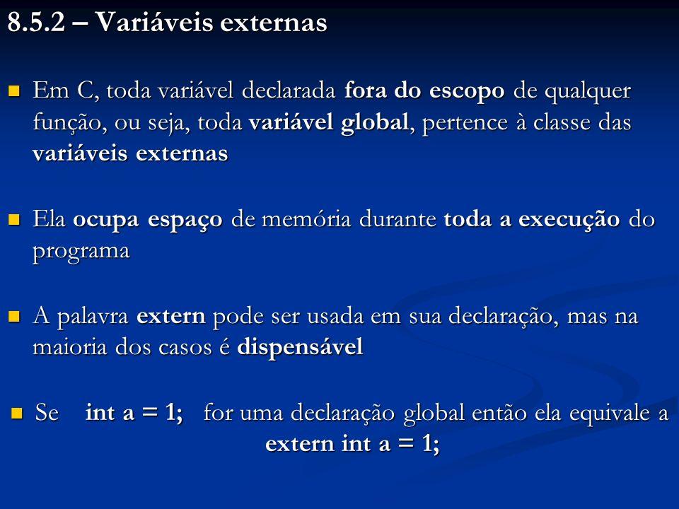 8.5.2 – Variáveis externas Em C, toda variável declarada fora do escopo de qualquer função, ou seja, toda variável global, pertence à classe das variá