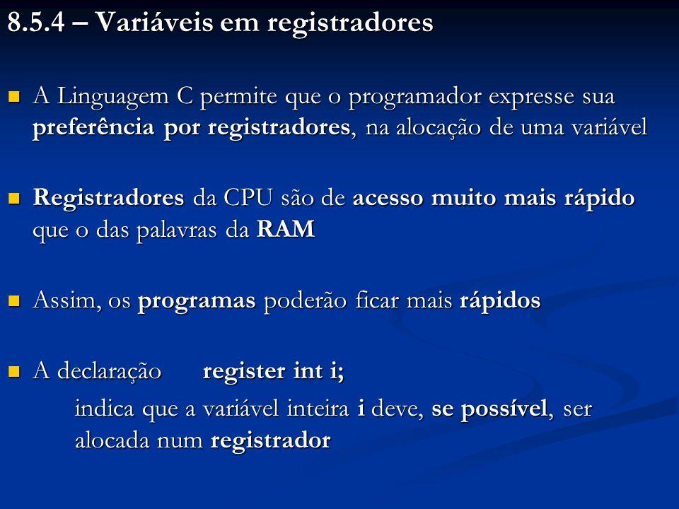 8.5.4 – Variáveis em registradores A Linguagem C permite que o programador expresse sua preferência por registradores, na alocação de uma variável A L