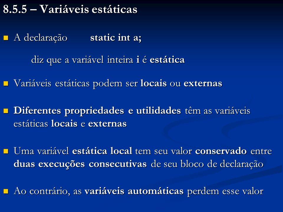 8.5.5 – Variáveis estáticas A declaração static int a; A declaração static int a; diz que a variável inteira i é estática Variáveis estáticas podem se