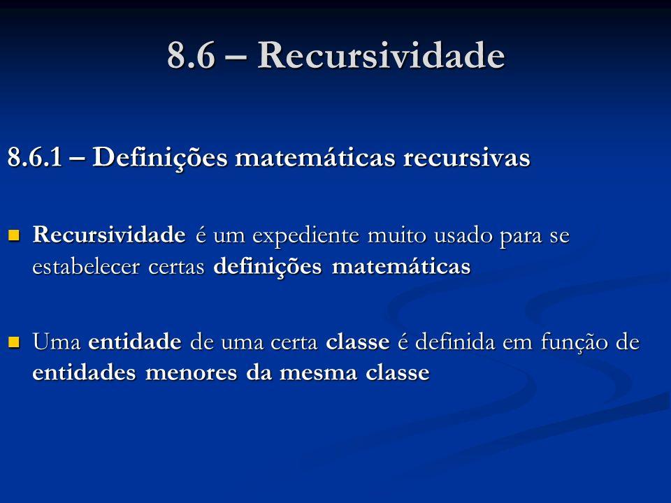 8.6.1 – Definições matemáticas recursivas Recursividade é um expediente muito usado para se estabelecer certas definições matemáticas Recursividade é