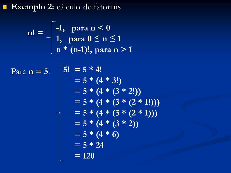 Exemplo 2: cálculo de fatoriais Exemplo 2: cálculo de fatoriais n! = n! = Para n = 5: -1, para n < 0 1, para 0 n 1 n * (n-1)!, para n > 1 5! = 5 * 4!