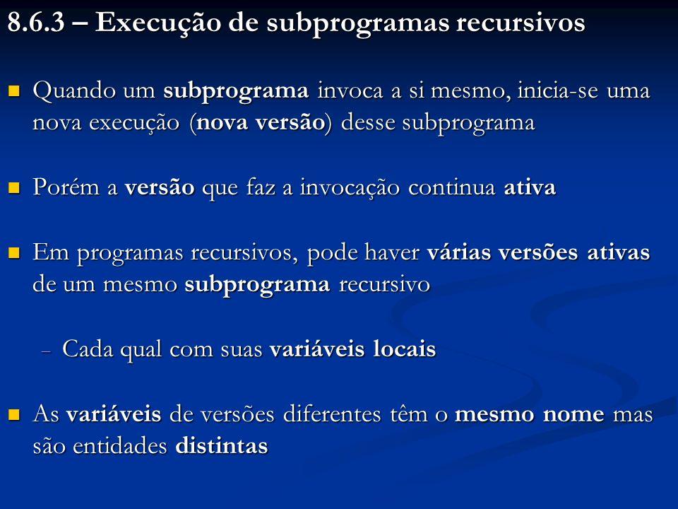 8.6.3 – Execução de subprogramas recursivos Quando um subprograma invoca a si mesmo, inicia-se uma nova execução (nova versão) desse subprograma Quand
