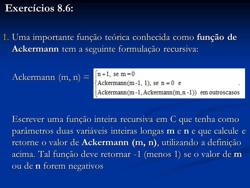 Exercícios 8.6: Exercícios 8.6: 1.Uma importante função teórica conhecida como função de Ackermann tem a seguinte formulação recursiva: Ackermann (m,