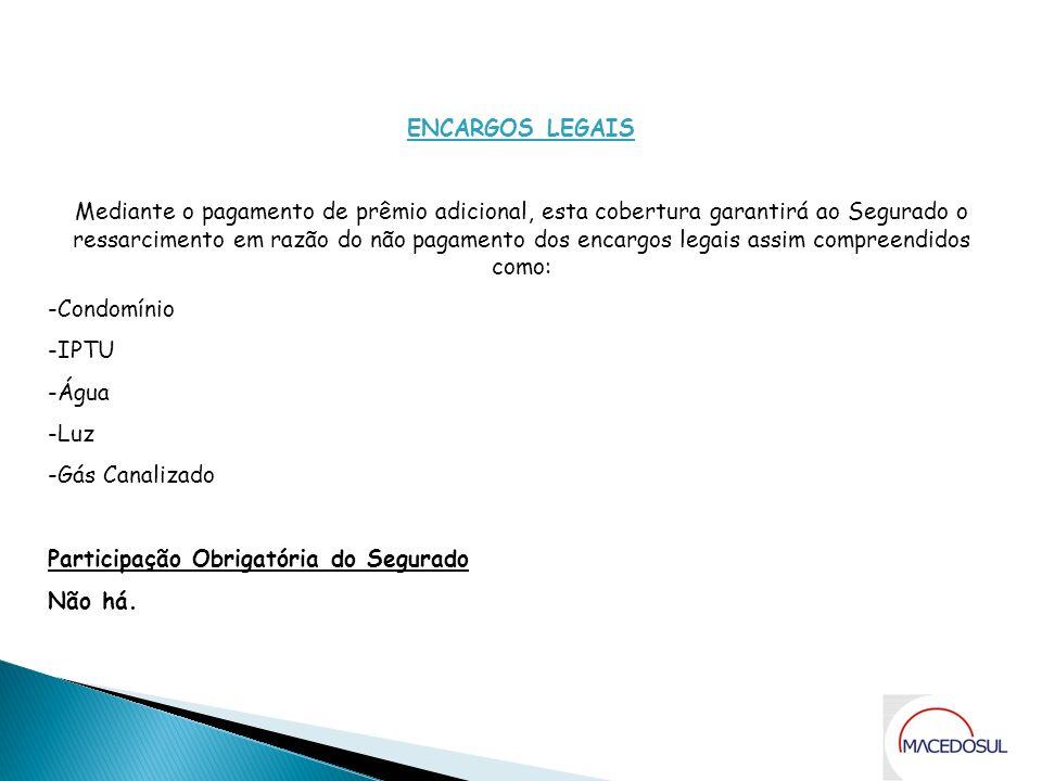 Coberturas ENCARGOS LEGAIS Mediante o pagamento de prêmio adicional, esta cobertura garantirá ao Segurado o ressarcimento em razão do não pagamento do