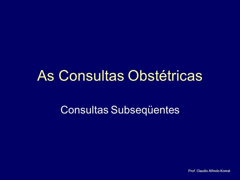 As Consultas Obstétricas Consultas Subseqüentes Prof. Claudio Alfredo Konrat