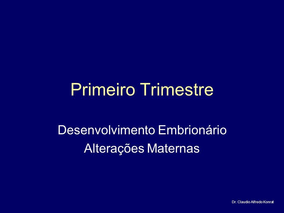 Primeiro Trimestre Desenvolvimento Embrionário Alterações Maternas Dr. Claudio Alfredo Konrat