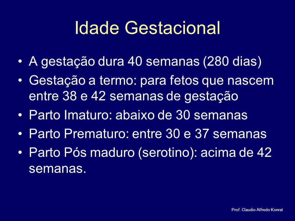 Idade Gestacional A gestação dura 40 semanas (280 dias) Gestação a termo: para fetos que nascem entre 38 e 42 semanas de gestação Parto Imaturo: abaixo de 30 semanas Parto Prematuro: entre 30 e 37 semanas Parto Pós maduro (serotino): acima de 42 semanas.