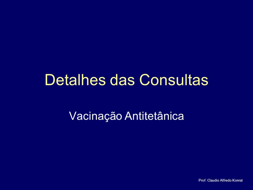 Detalhes das Consultas Vacinação Antitetânica Prof. Claudio Alfredo Konrat