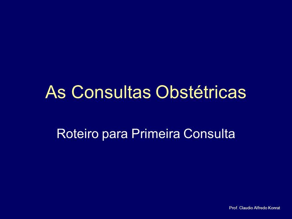 As Consultas Obstétricas Roteiro para Primeira Consulta Prof. Claudio Alfredo Konrat