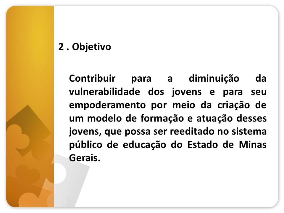 2. Objetivo Contribuir para a diminuição da vulnerabilidade dos jovens e para seu empoderamento por meio da criação de um modelo de formação e atuação