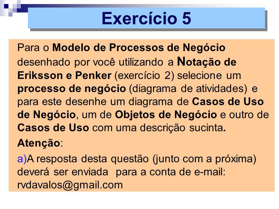 Exercício 5 Para o Modelo de Processos de Negócio desenhado por você utilizando a N otação de Eriksson e Penker (exercício 2) selecione um processo de
