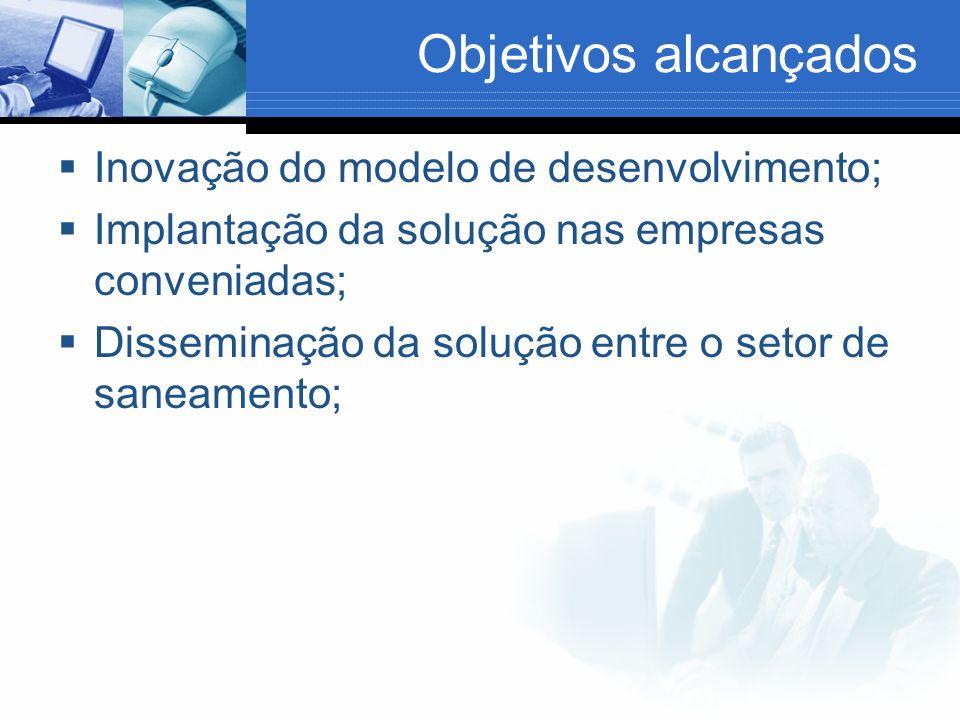 Objetivos alcançados Inovação do modelo de desenvolvimento; Implantação da solução nas empresas conveniadas; Disseminação da solução entre o setor de saneamento;