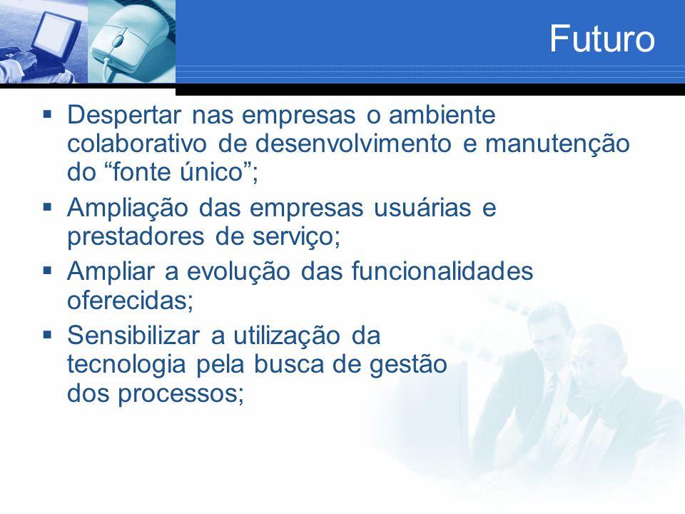 Futuro Despertar nas empresas o ambiente colaborativo de desenvolvimento e manutenção do fonte único; Ampliação das empresas usuárias e prestadores de serviço; Ampliar a evolução das funcionalidades oferecidas; Sensibilizar a utilização da tecnologia pela busca de gestão dos processos;